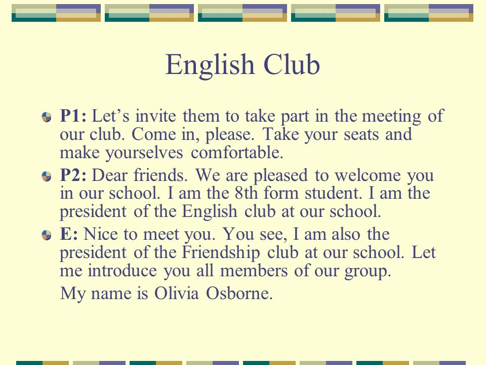 English Club P1: Let's invite them to take part in the meeting of our club. Come in, please. Take your seats and make yourselves comfortable.
