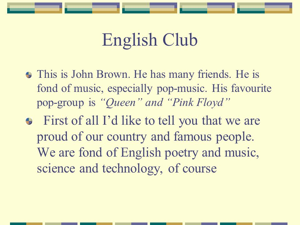 English Club This is John Brown. He has many friends. He is fond of music, especially pop-music. His favourite pop-group is Queen and Pink Floyd