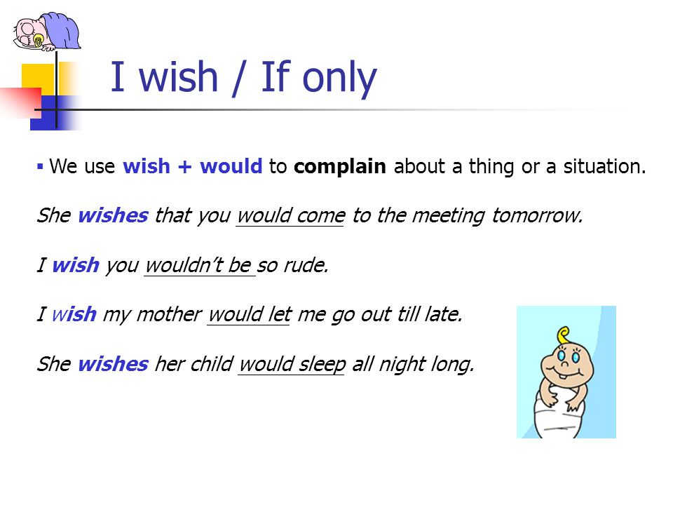 I wish / If only We use wish + would to complain about a thing or a situation. She wishes that you would come to the meeting tomorrow.