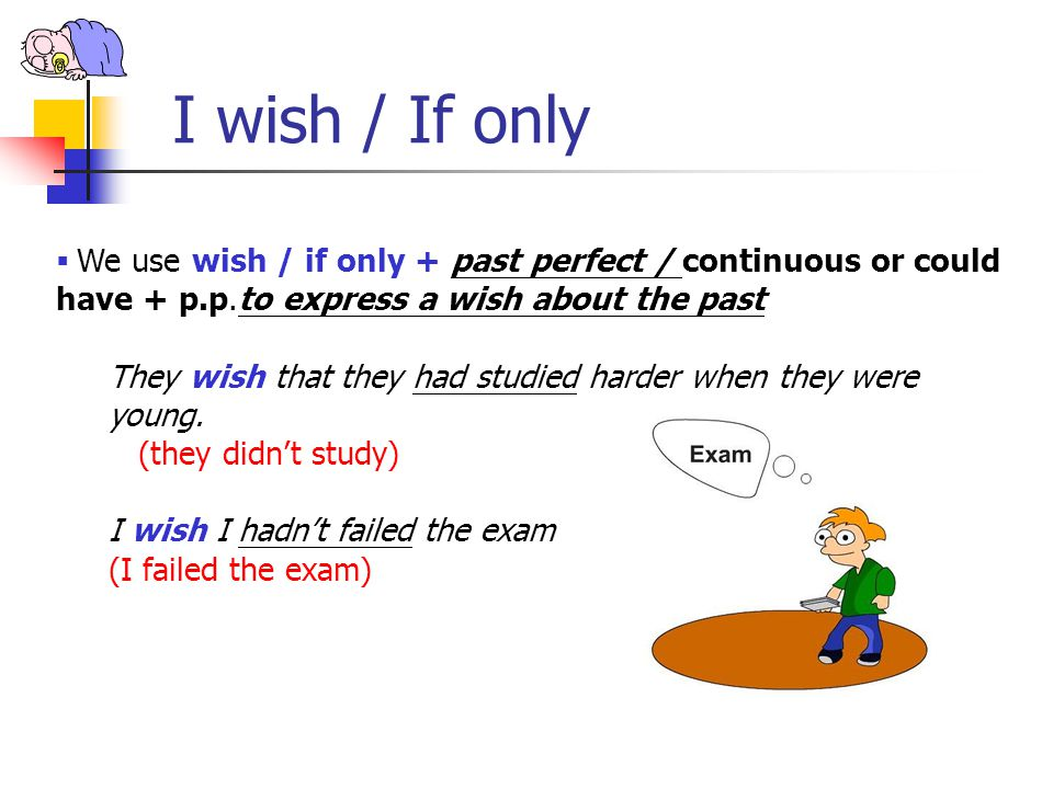 I wish / If only We use wish / if only + past perfect / continuous or could have + p.p.to express a wish about the past.