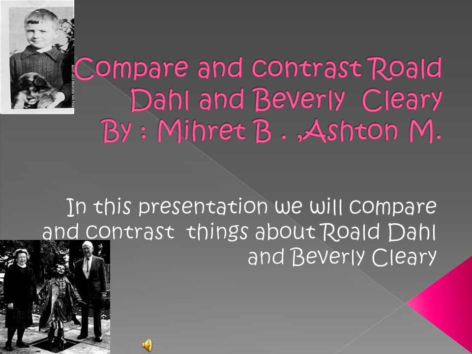 Compare and contrast Roald Dahl and Beverly Cleary By : Mihret B