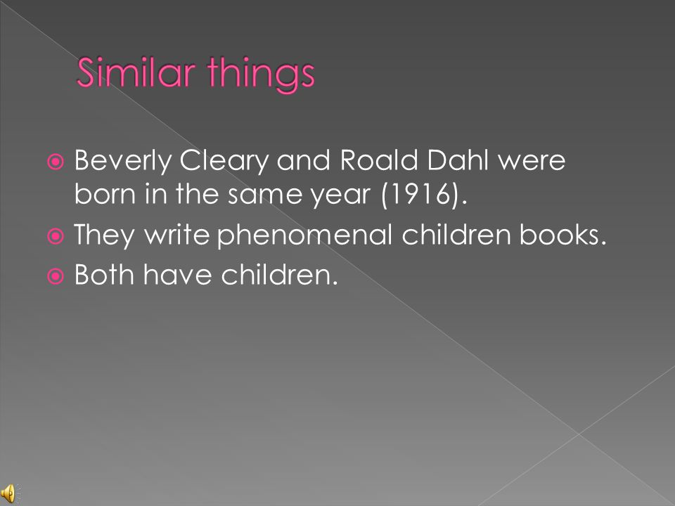Similar things Beverly Cleary and Roald Dahl were born in the same year (1916). They write phenomenal children books.
