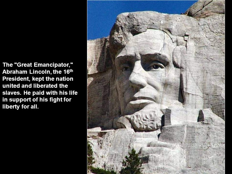 The Great Emancipator, Abraham Lincoln, the 16th President, kept the nation united and liberated the slaves.