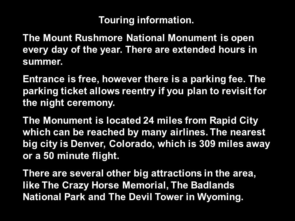 Touring information. The Mount Rushmore National Monument is open every day of the year. There are extended hours in summer.