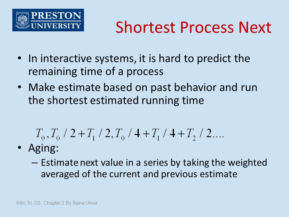 Shortest Process Next In interactive systems, it is hard to predict the remaining time of a process.