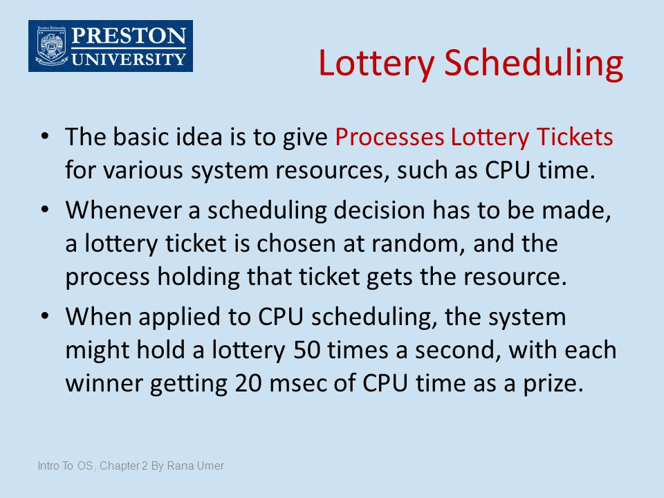 Lottery Scheduling The basic idea is to give Processes Lottery Tickets for various system resources, such as CPU time.