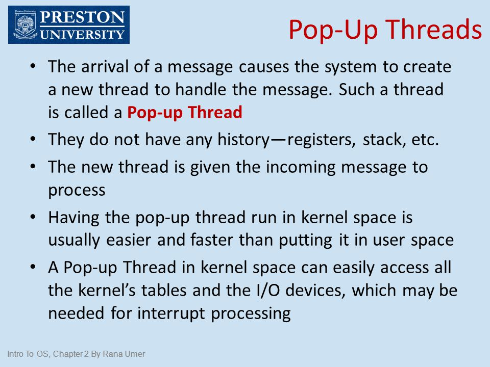 Pop-Up Threads The arrival of a message causes the system to create a new thread to handle the message. Such a thread is called a Pop-up Thread.