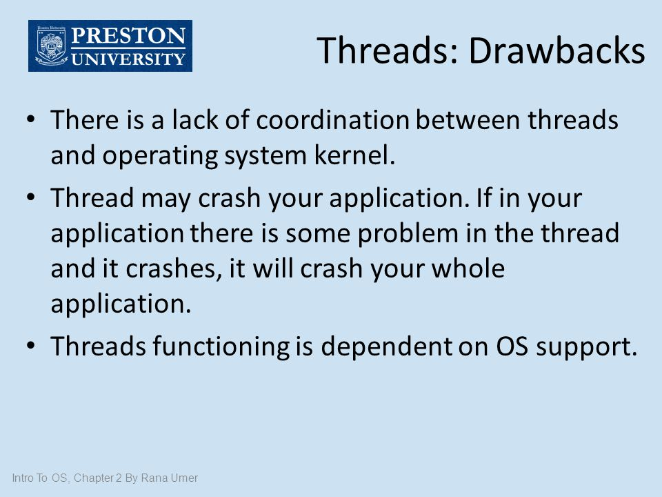 Threads: Drawbacks There is a lack of coordination between threads and operating system kernel.