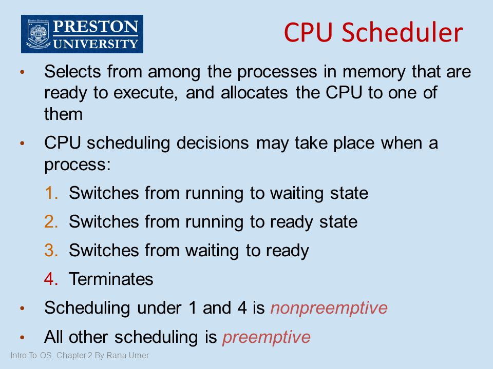 CPU Scheduler Selects from among the processes in memory that are ready to execute, and allocates the CPU to one of them.