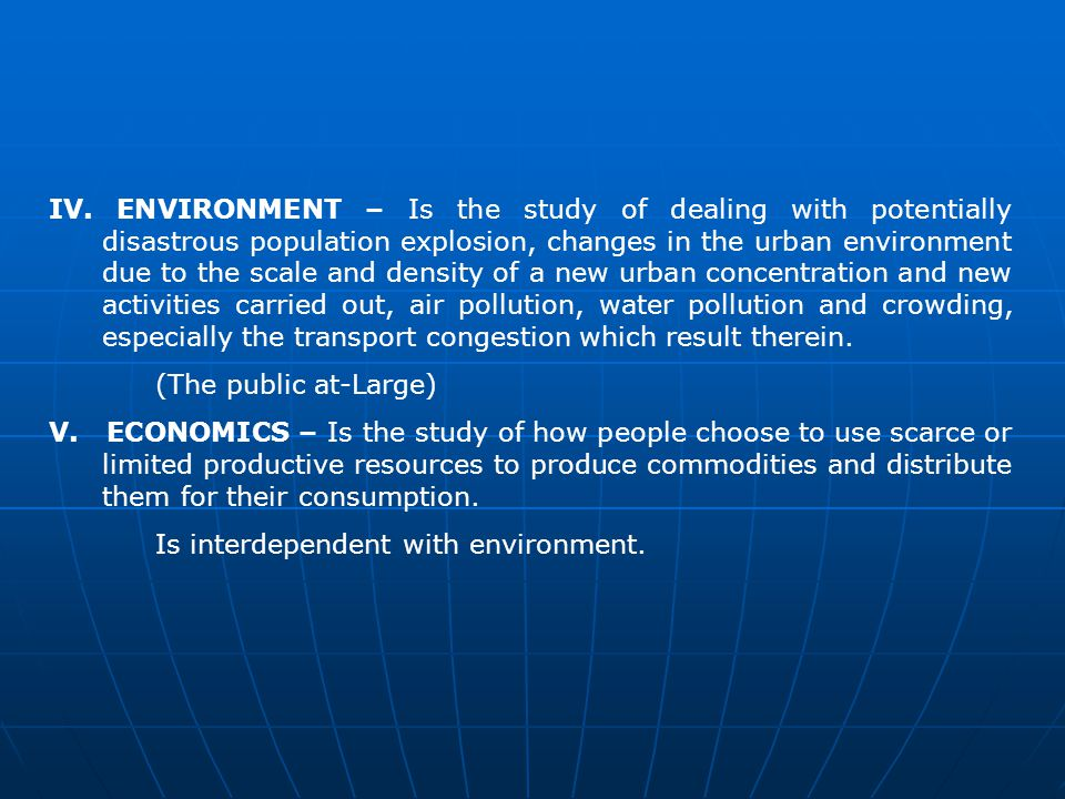 IV. ENVIRONMENT – Is the study of dealing with potentially disastrous population explosion, changes in the urban environment due to the scale and density of a new urban concentration and new activities carried out, air pollution, water pollution and crowding, especially the transport congestion which result therein.