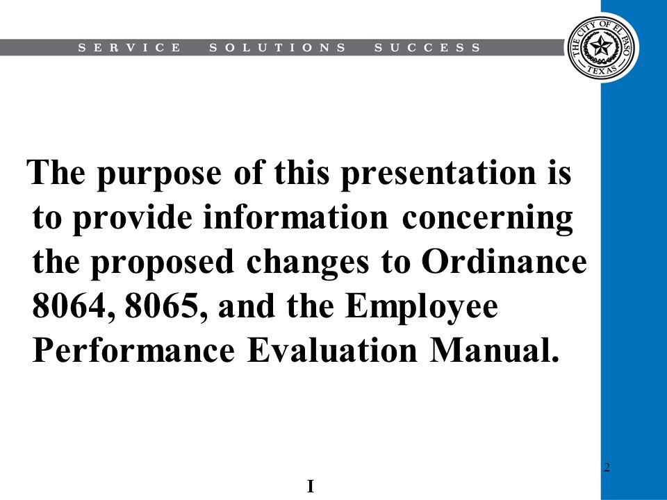 The purpose of this presentation is to provide information concerning the proposed changes to Ordinance 8064, 8065, and the Employee Performance Evaluation Manual.