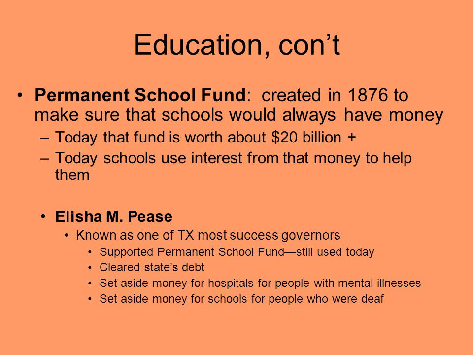 Education, con't Permanent School Fund: created in 1876 to make sure that schools would always have money.