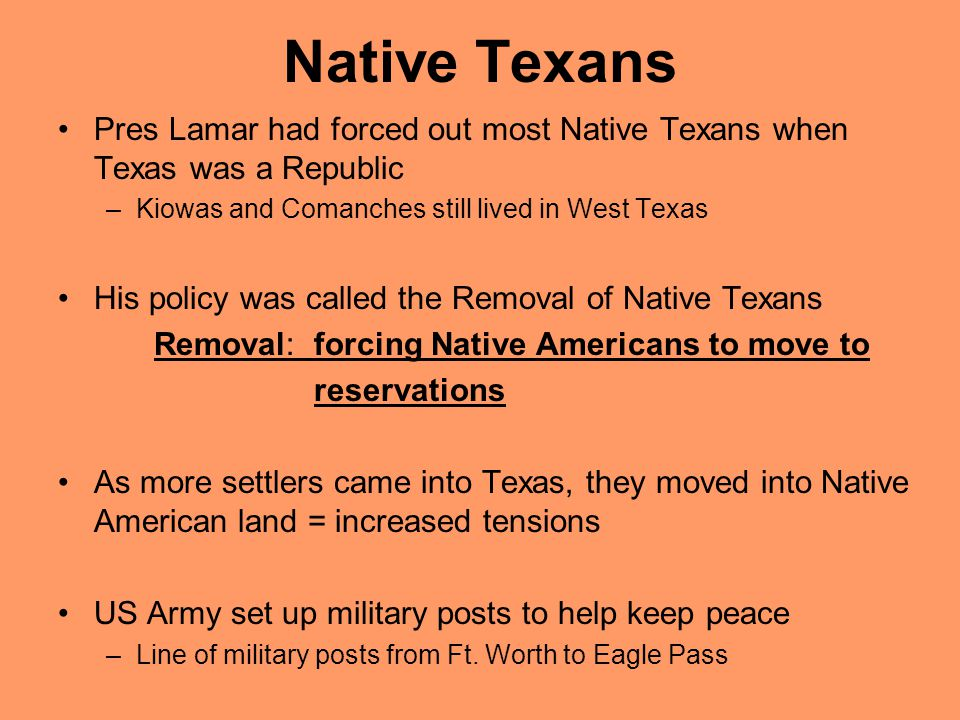 Native Texans Pres Lamar had forced out most Native Texans when Texas was a Republic. Kiowas and Comanches still lived in West Texas.