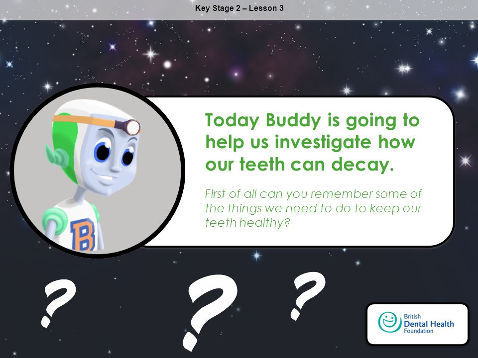 Today Buddy is going to help us investigate how our teeth can decay.