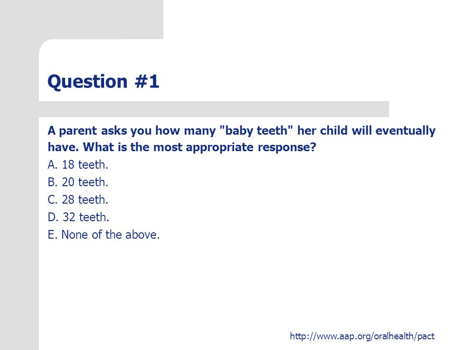 Question #1 A parent asks you how many baby teeth her child will eventually. have. What is the most appropriate response