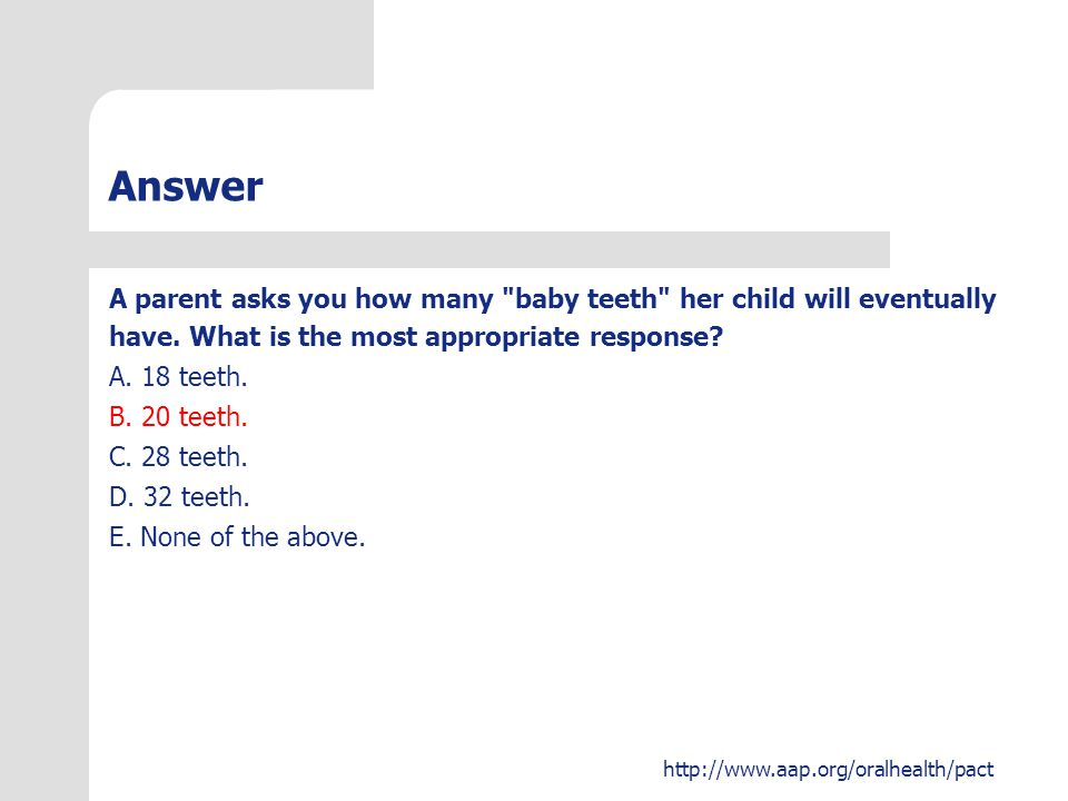 Answer A parent asks you how many baby teeth her child will eventually. have. What is the most appropriate response