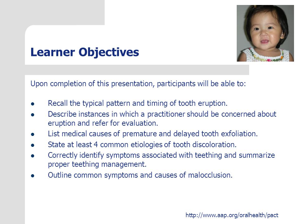 Learner Objectives Upon completion of this presentation, participants will be able to: Recall the typical pattern and timing of tooth eruption.