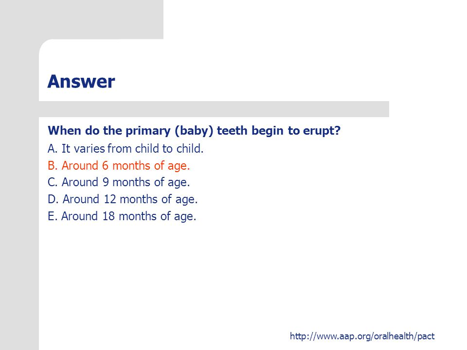 Answer When do the primary (baby) teeth begin to erupt