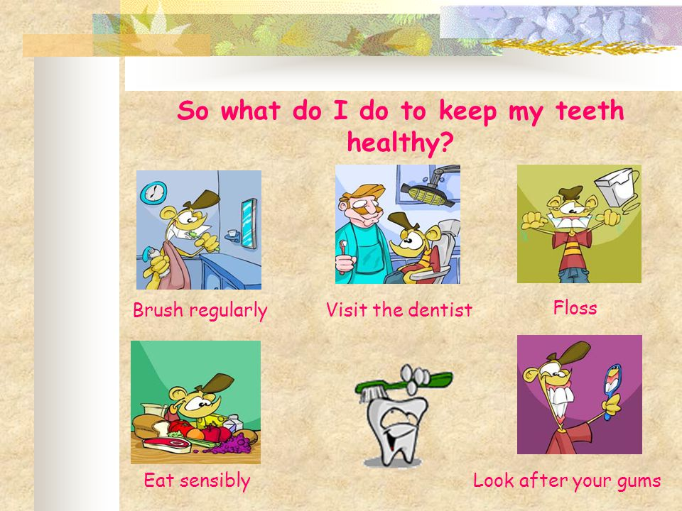 So what do I do to keep my teeth healthy