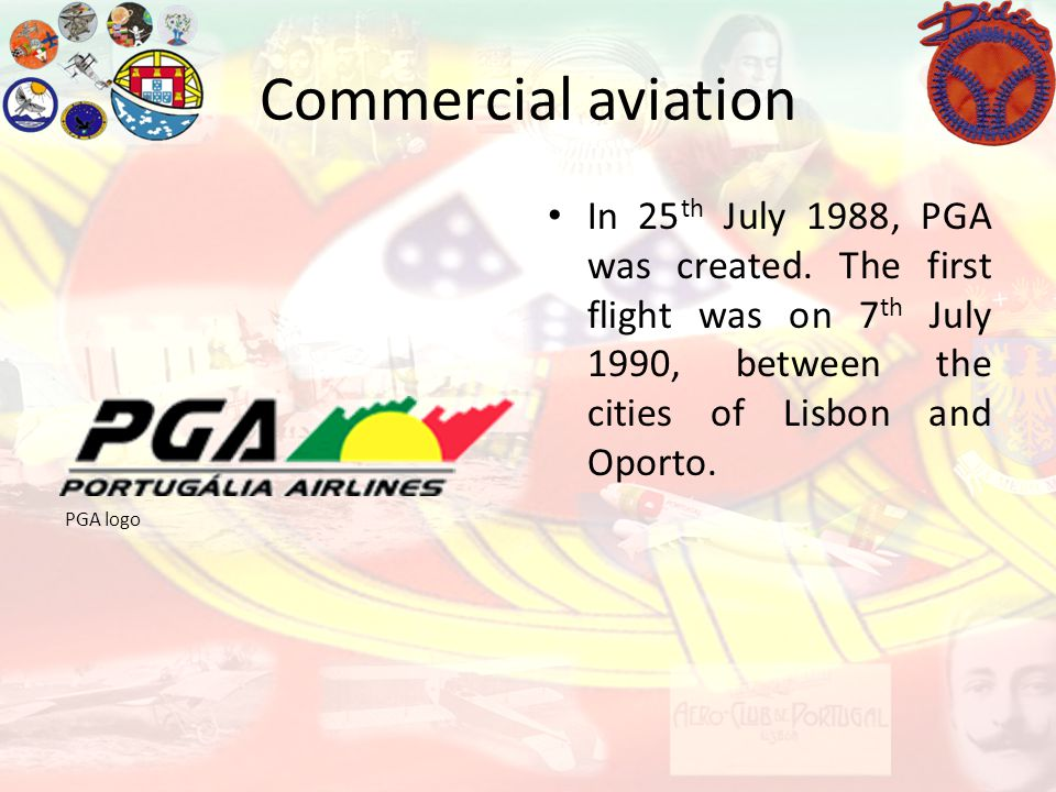 Commercial aviation In 25th July 1988, PGA was created. The first flight was on 7th July 1990, between the cities of Lisbon and Oporto.