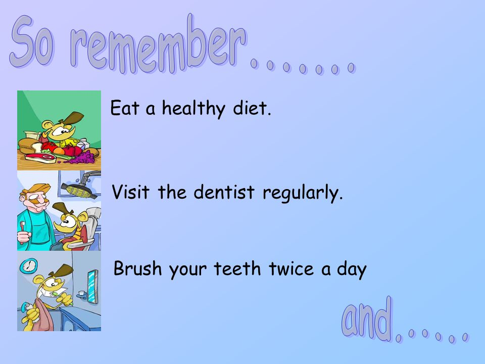 So remember....... and...... Eat a healthy diet.