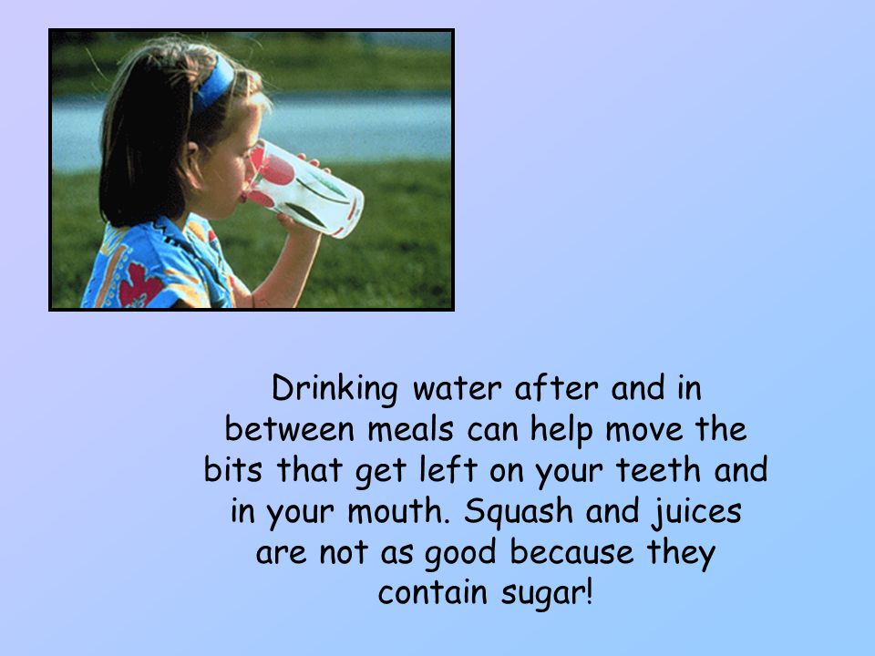 Drinking water after and in between meals can help move the bits that get left on your teeth and in your mouth.