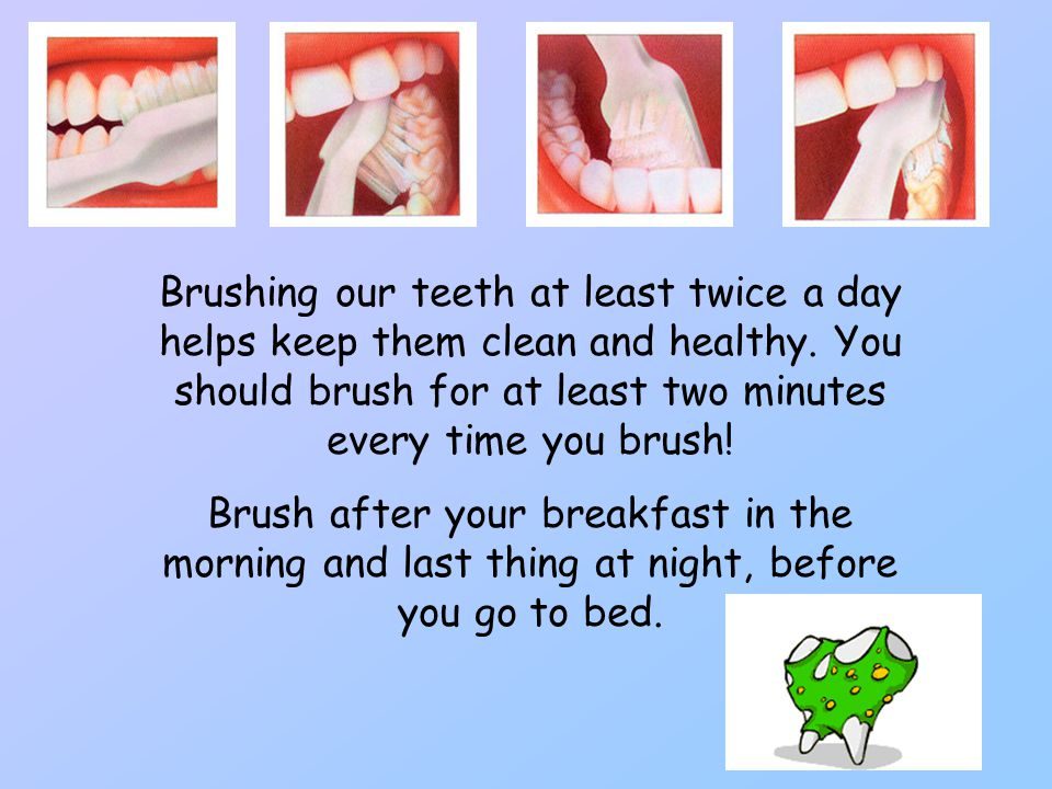 Brushing our teeth at least twice a day helps keep them clean and healthy. You should brush for at least two minutes every time you brush!