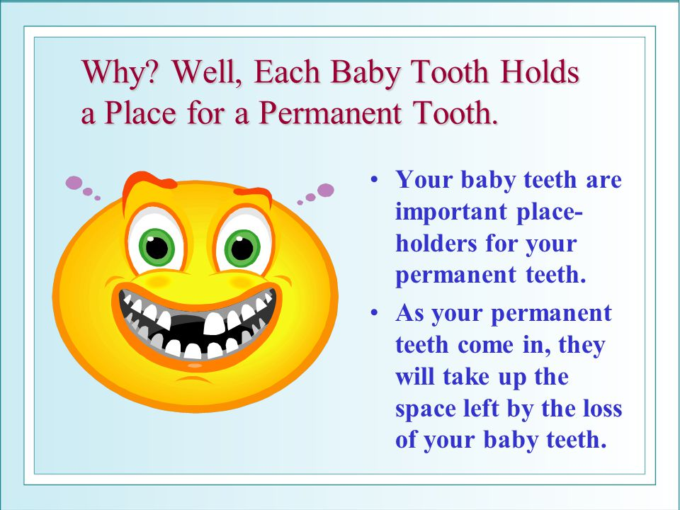 Why Well, Each Baby Tooth Holds a Place for a Permanent Tooth.