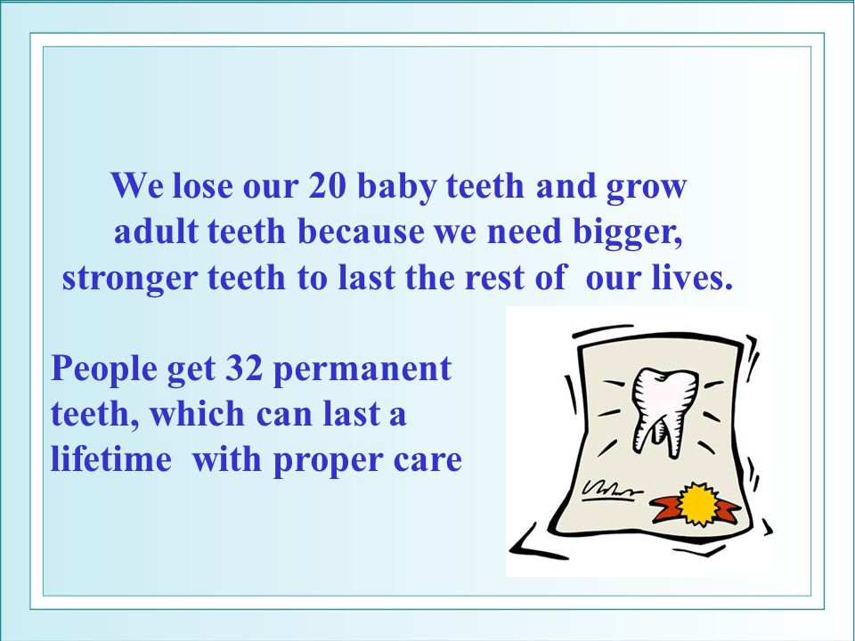 We lose our 20 baby teeth and grow adult teeth because we need bigger,