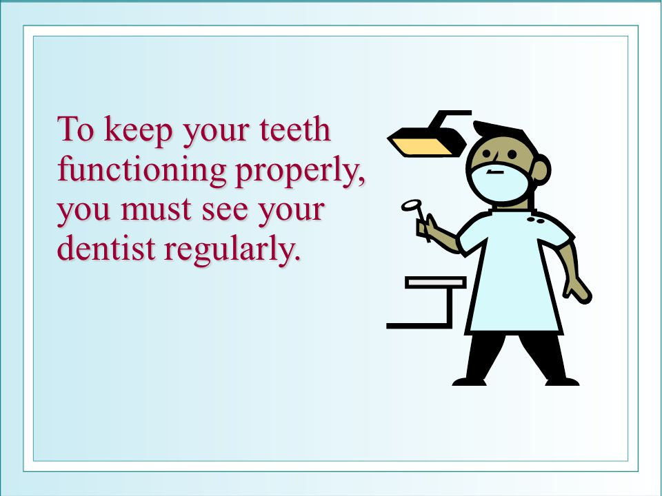 To keep your teeth functioning properly, you must see your dentist regularly.