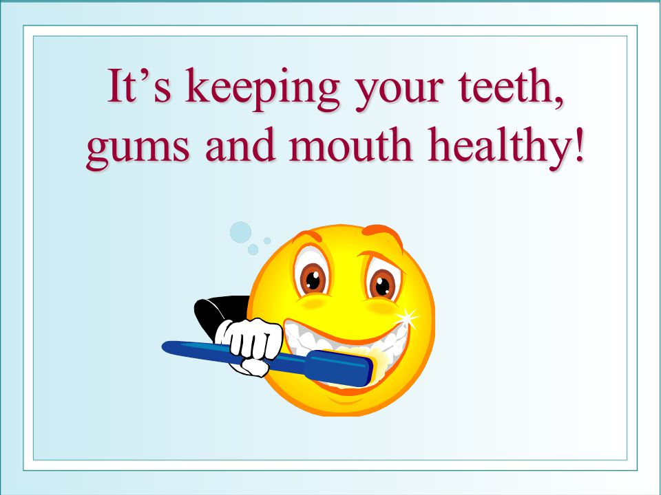 It's keeping your teeth, gums and mouth healthy!