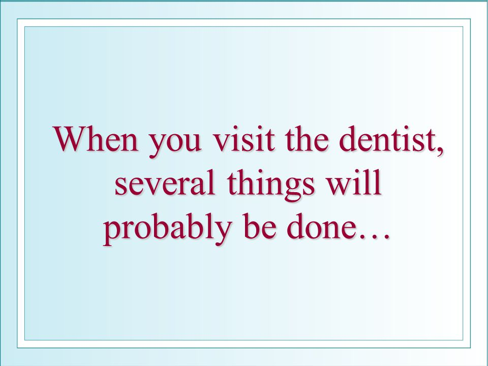 When you visit the dentist, several things will probably be done…