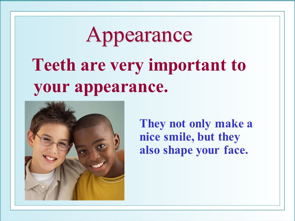 Appearance Teeth are very important to your appearance.