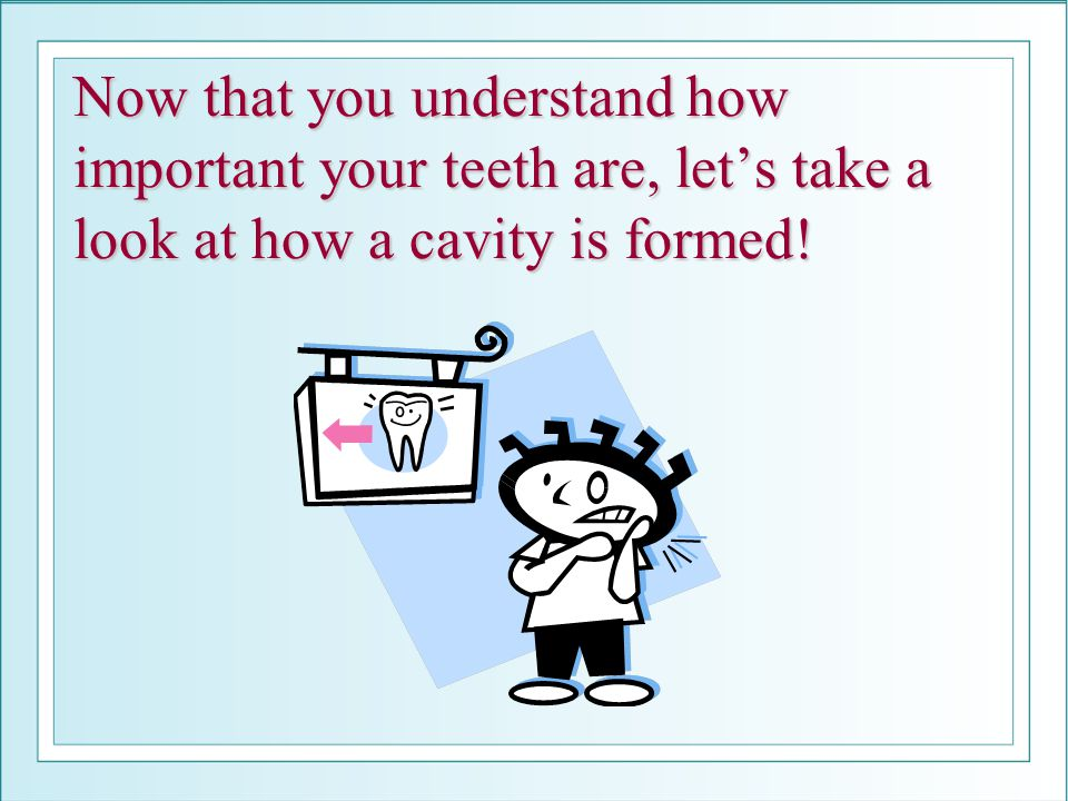 Now that you understand how important your teeth are, let's take a look at how a cavity is formed!