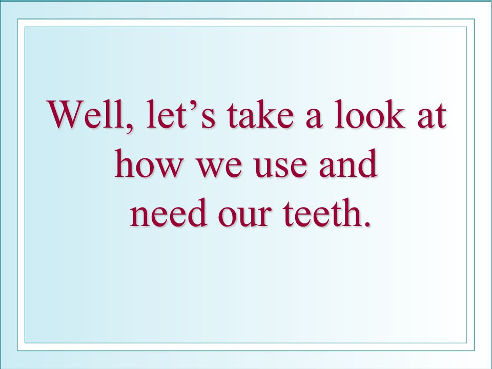 Well, let's take a look at how we use and need our teeth.