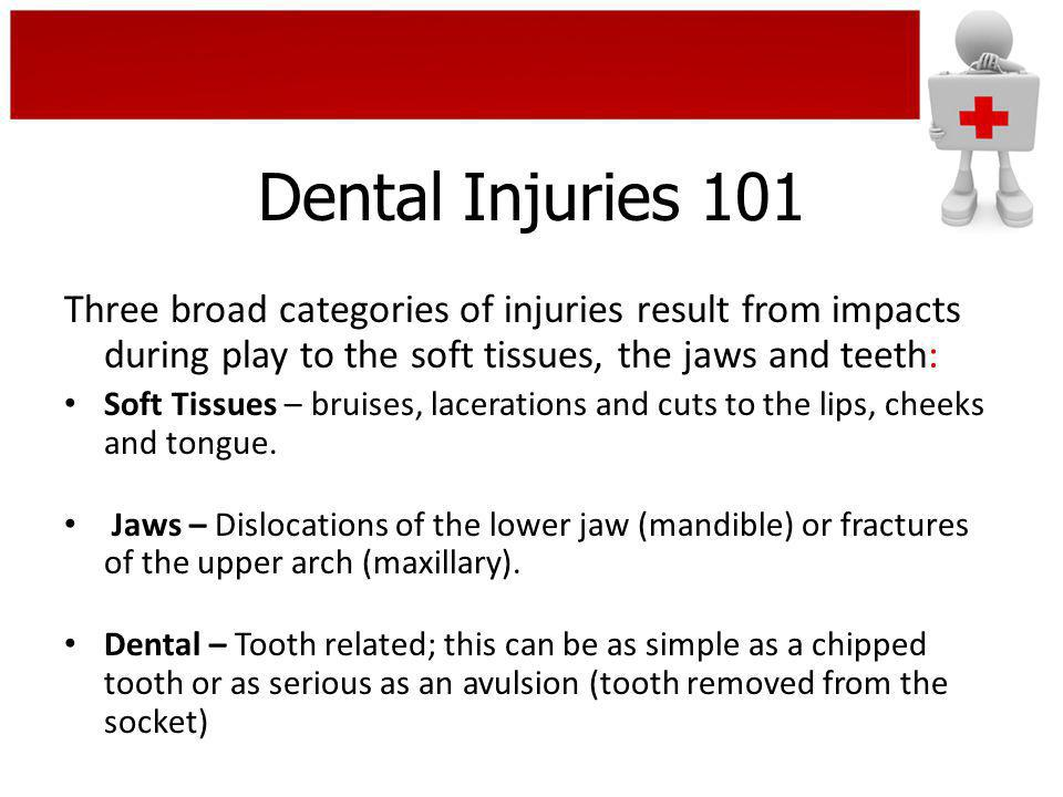 Dental Injuries 101 Three broad categories of injuries result from impacts during play to the soft tissues, the jaws and teeth: