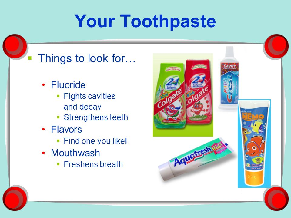 Your Toothpaste Things to look for… Fluoride Flavors Mouthwash