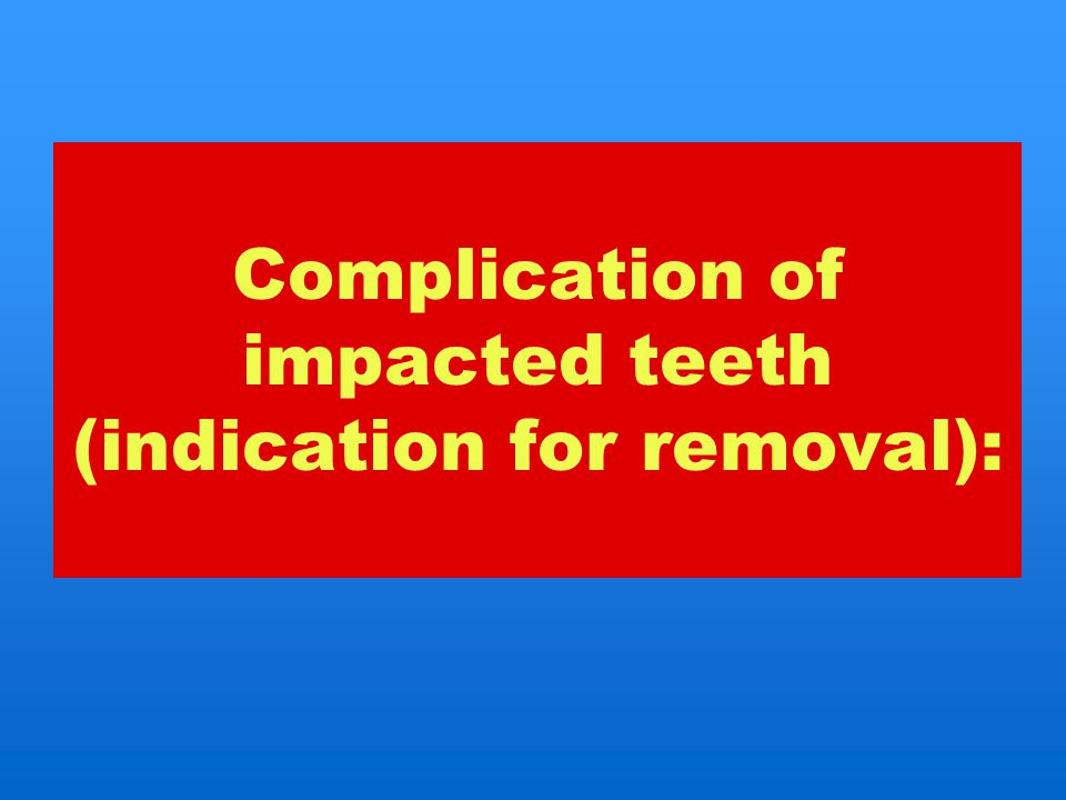 Complication of impacted teeth (indication for removal):