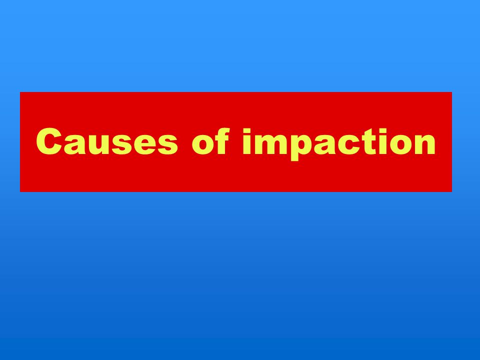 Causes of impaction