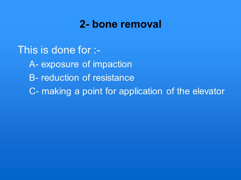 2- bone removal This is done for :- A- exposure of impaction