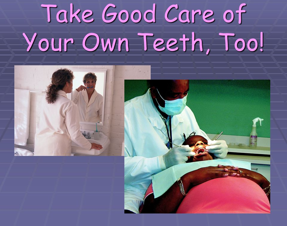 Take Good Care of Your Own Teeth, Too!