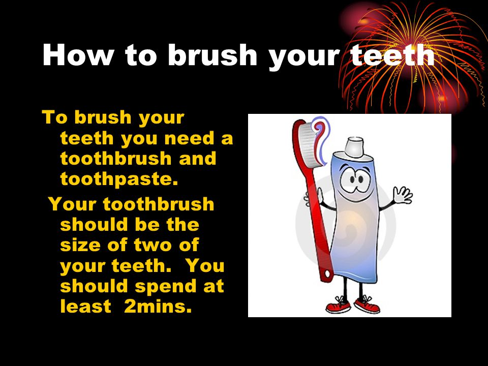 How to brush your teeth To brush your teeth you need a toothbrush and toothpaste.
