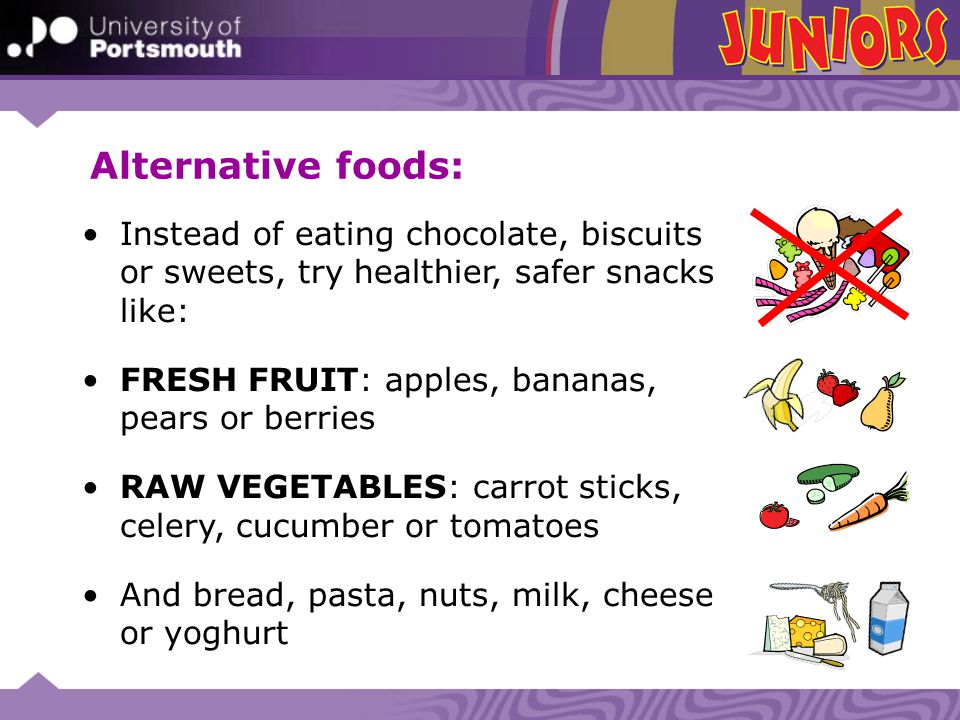Alternative foods: Instead of eating chocolate, biscuits or sweets, try healthier, safer snacks like: