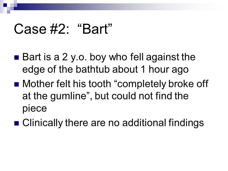 Case #2: Bart Bart is a 2 y.o. boy who fell against the edge of the bathtub about 1 hour ago.