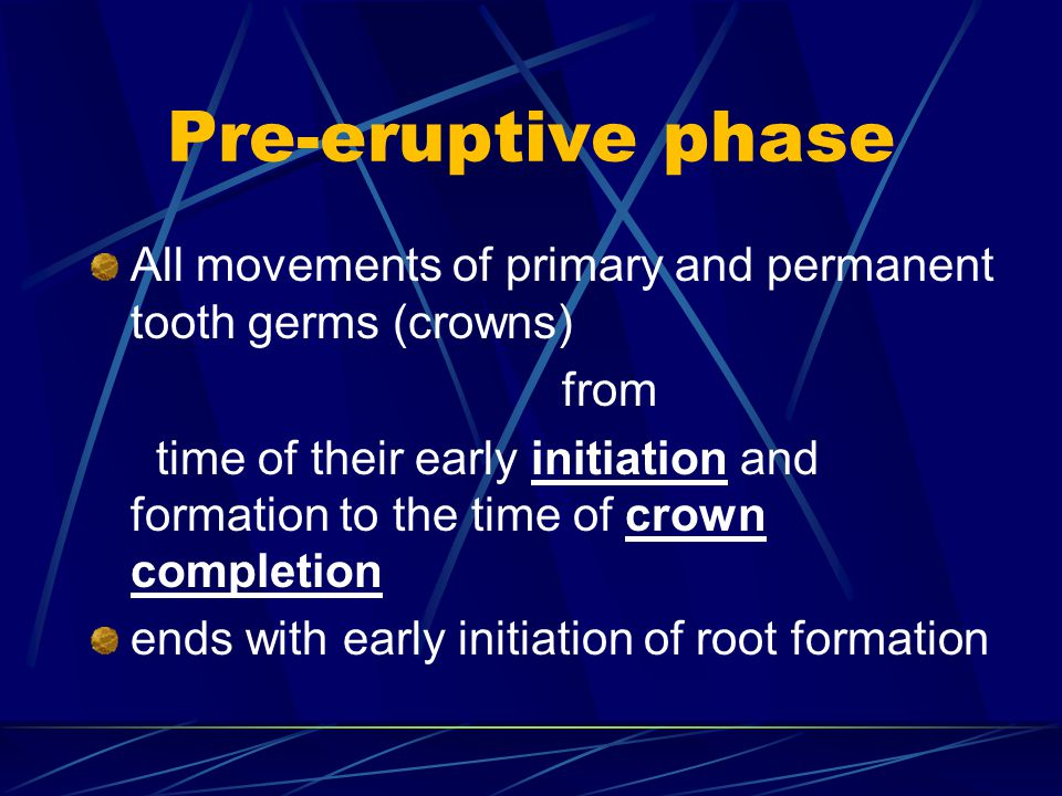 Pre-eruptive phase All movements of primary and permanent tooth germs (crowns) from.