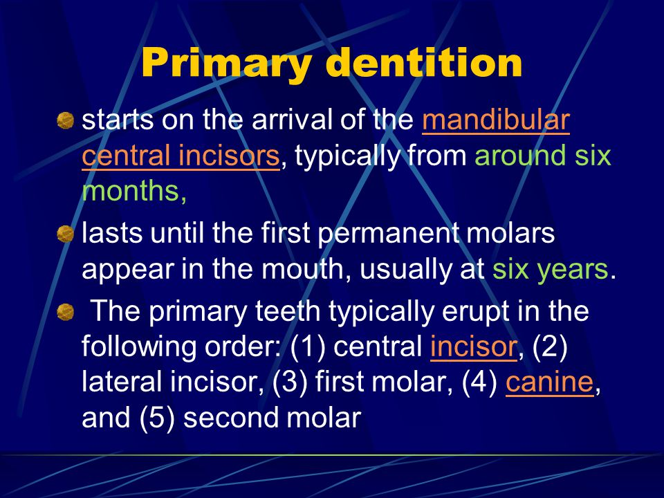 Primary dentition starts on the arrival of the mandibular central incisors, typically from around six months,