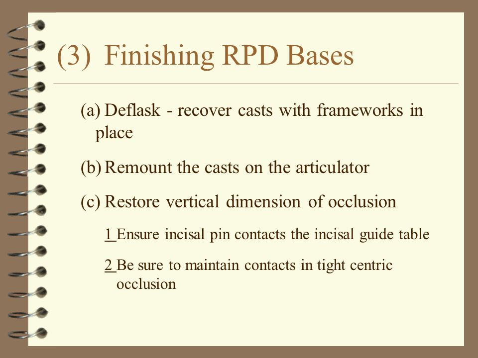 (3) Finishing RPD Bases (a) Deflask - recover casts with frameworks in place. (b) Remount the casts on the articulator.