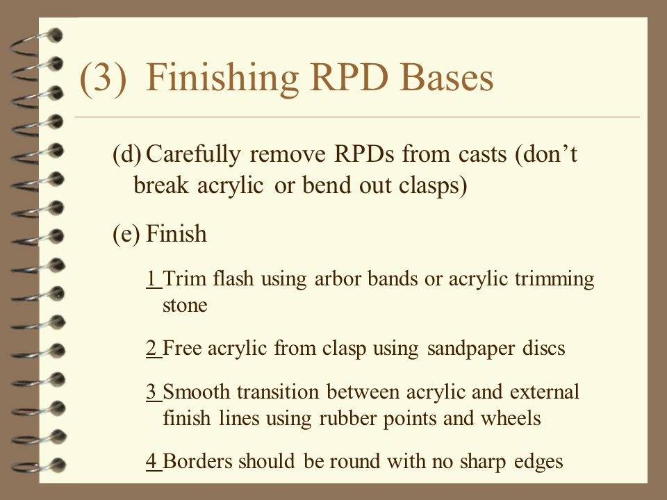 (3) Finishing RPD Bases (d) Carefully remove RPDs from casts (don't break acrylic or bend out clasps)