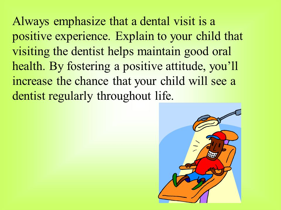 Always emphasize that a dental visit is a positive experience