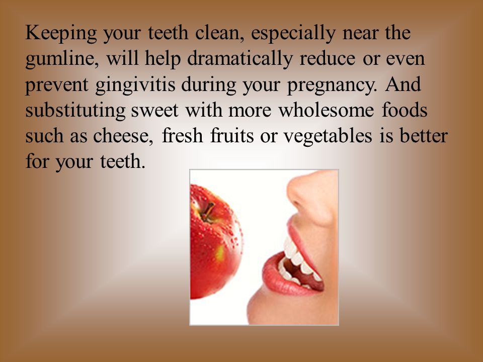 Keeping your teeth clean, especially near the gumline, will help dramatically reduce or even prevent gingivitis during your pregnancy.